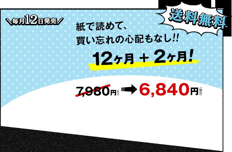 毎月12日発売、送料無料、紙で読めて、買い忘れの心配もなし!!12ヶ月+2ヶ月!7,980円(税込)が6,840円(税込)